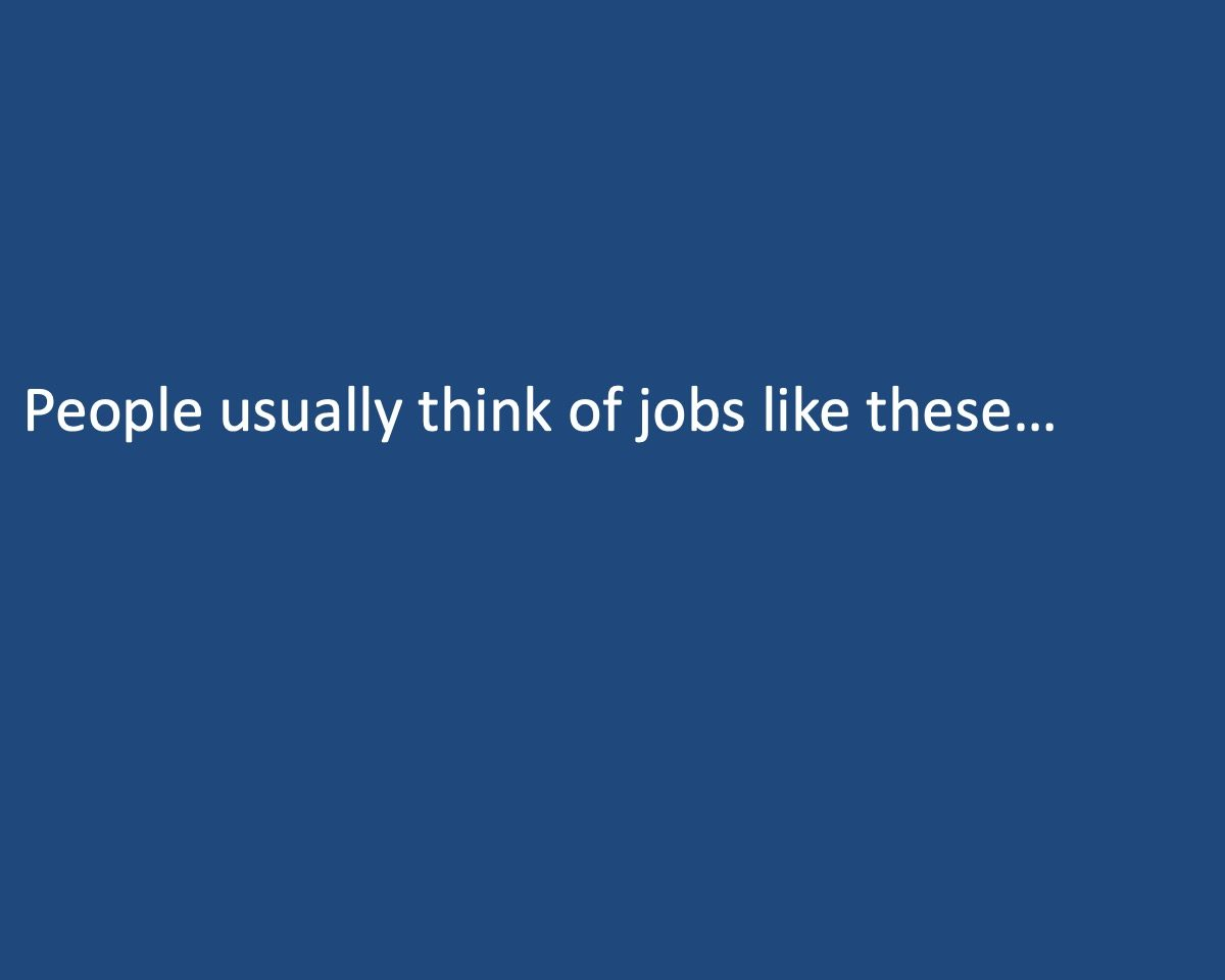 powerpoint slide that reads People usually think of jobs like these...