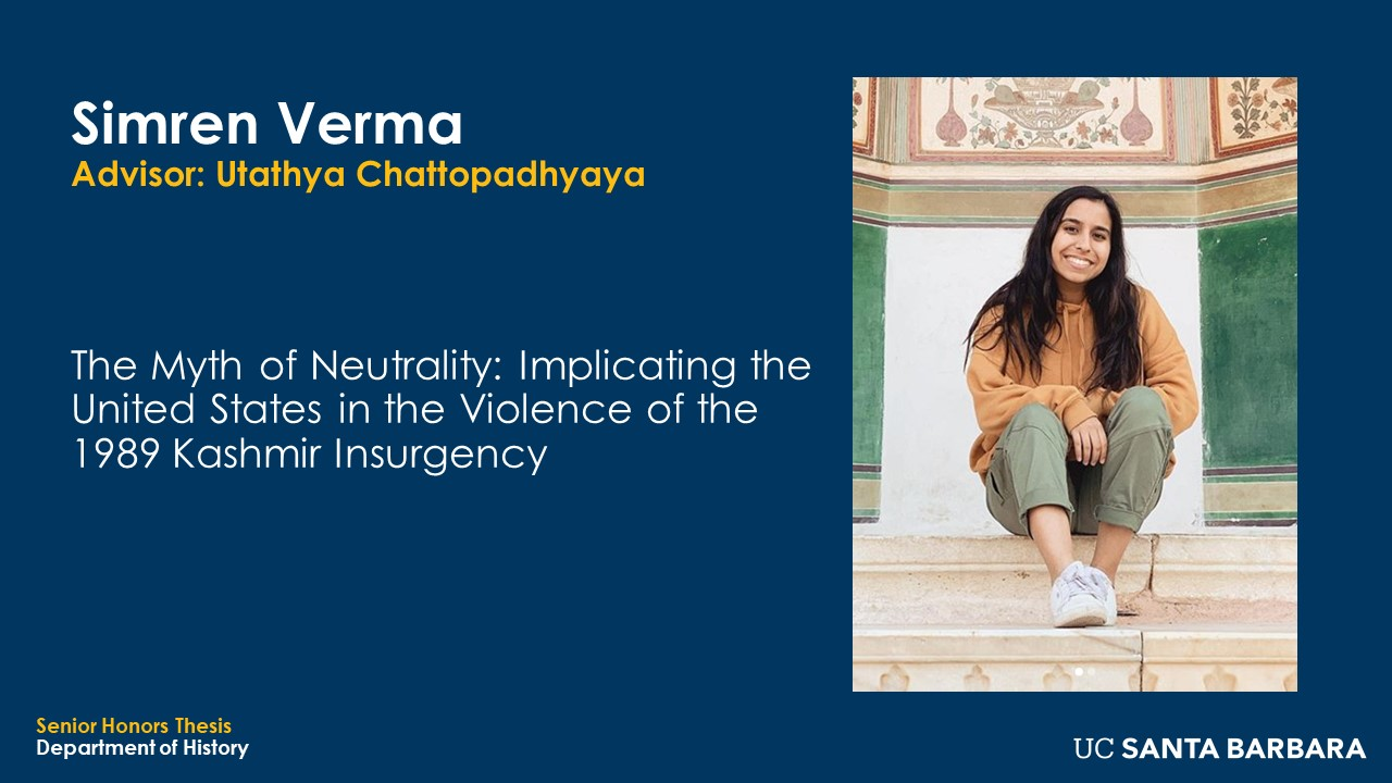 """Slide for Simren Verma. """"The Myth of Neutrality: Implicating the United States in the Violence of the 1989 Kashmir Insurgency"""""""