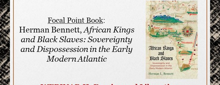 Flyer for Focal Point: Herman Bennett, African Kings and Black Slaves: Sovereignty and Dispossession in the Early Modern Atlantic on 3/12/21 at 1PM