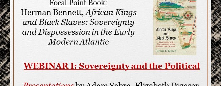 Flyer for Focal Point book: Herman Bennett, African Kings and Black Slaves: Sovereignty and Dispossession in the Early Modern Atlantic on 2/19/21 at 1PM