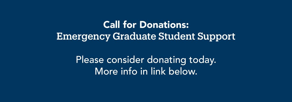 Call for donations: Emergency Graduate Student Support. Please consider donating today. More info in link below.
